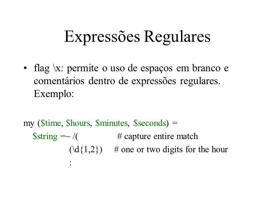 Expressões Regulares flag \x: permite o uso de espaços em branco e comentários dentro de expressões regulares. Exemplo: my ($time, $hours, $minutes, $