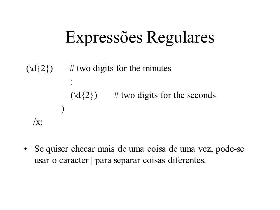 Expressões Regulares (\d{2}) # two digits for the minutes : (\d{2}) # two digits for the seconds ) /x; Se quiser checar mais de uma coisa de uma vez,