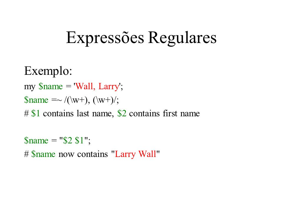 Expressões Regulares Exemplo: my $name = 'Wall, Larry'; $name =~ /(\w+), (\w+)/; # $1 contains last name, $2 contains first name $name =