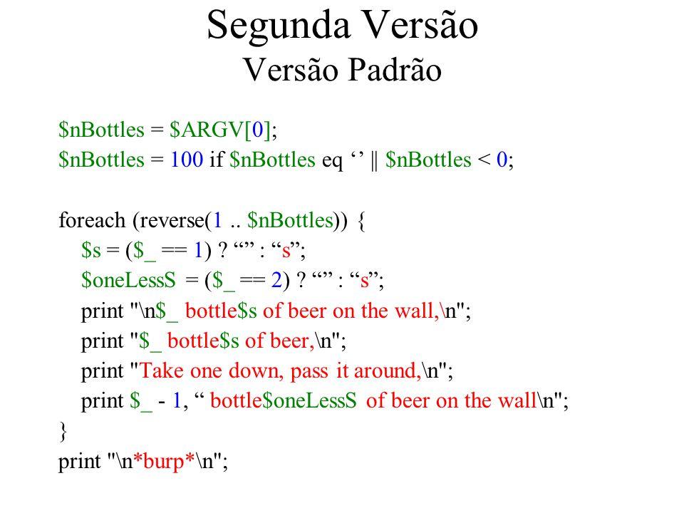 Segunda Versão Versão Padrão $nBottles = $ARGV[0]; $nBottles = 100 if $nBottles eq || $nBottles < 0; foreach (reverse(1.. $nBottles)) { $s = ($_ == 1)