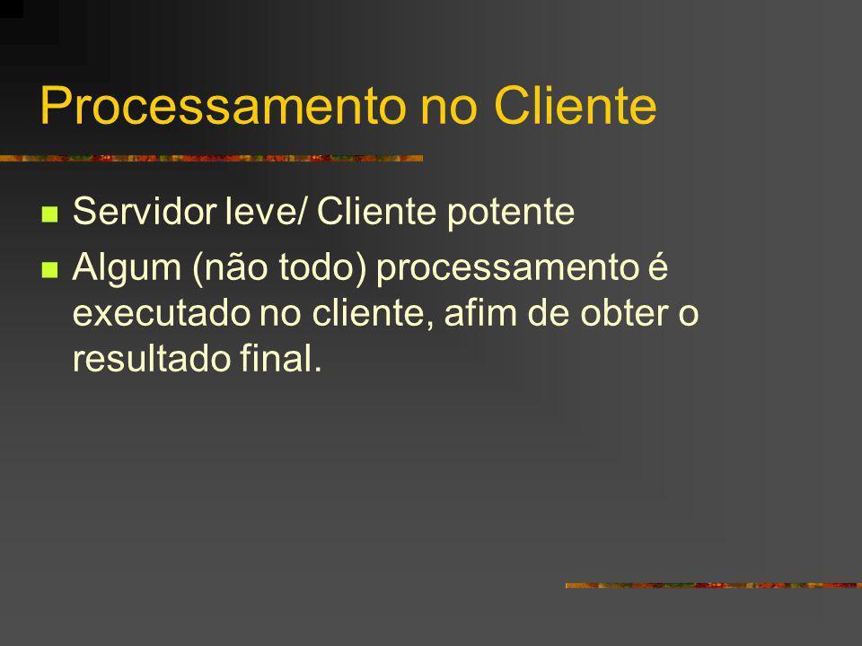 Processamento no Cliente Servidor leve/ Cliente potente Algum (não todo) processamento é executado no cliente, afim de obter o resultado final.