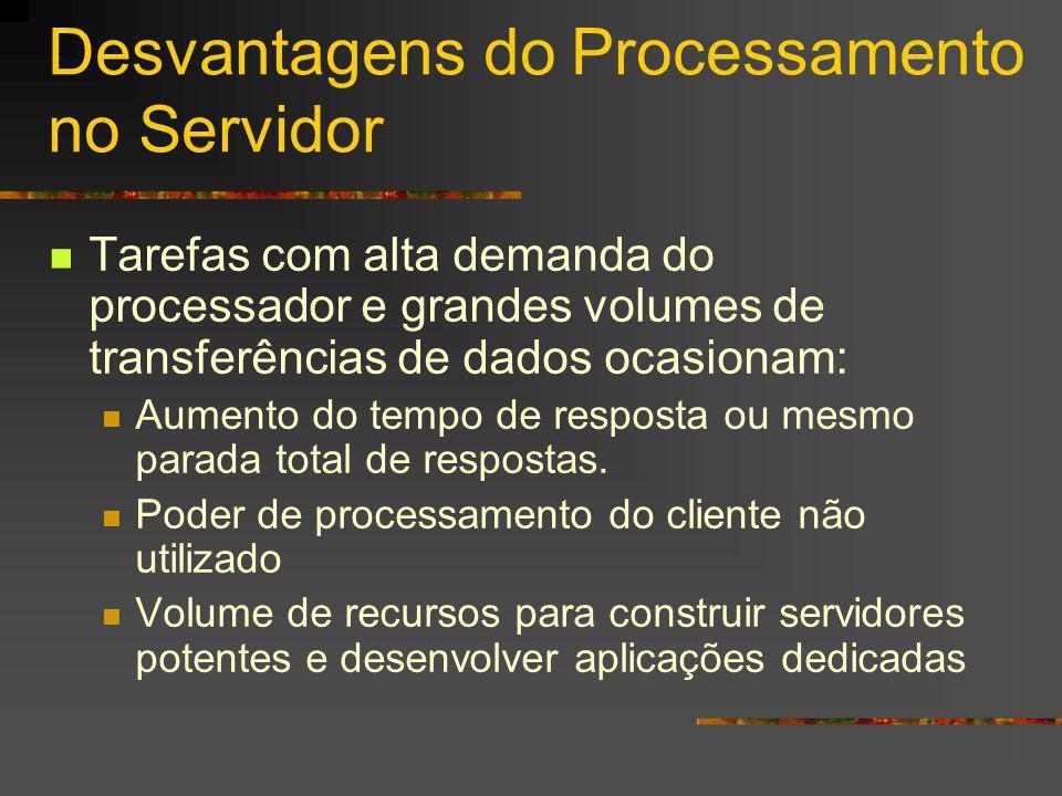 Desvantagens do Processamento no Servidor Tarefas com alta demanda do processador e grandes volumes de transferências de dados ocasionam: Aumento do tempo de resposta ou mesmo parada total de respostas.