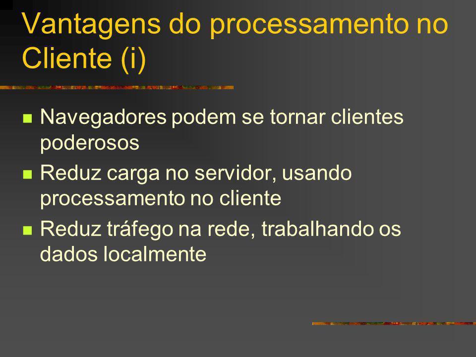 Vantagens do processamento no Cliente (i) Navegadores podem se tornar clientes poderosos Reduz carga no servidor, usando processamento no cliente Reduz tráfego na rede, trabalhando os dados localmente