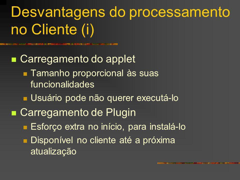 Desvantagens do processamento no Cliente (i) Carregamento do applet Tamanho proporcional às suas funcionalidades Usuário pode não querer executá-lo Ca