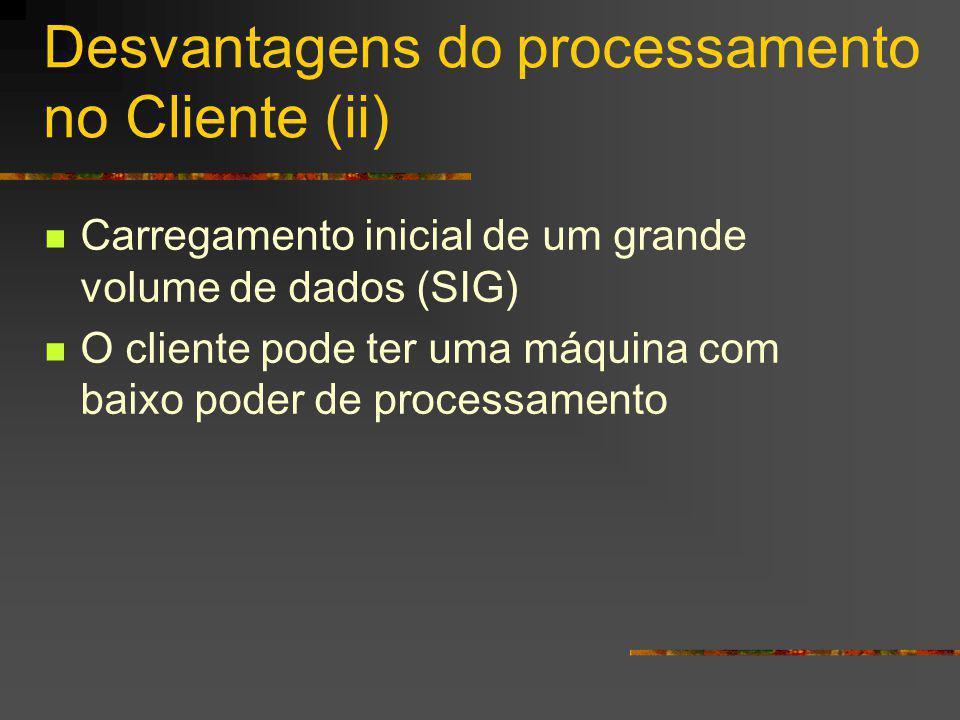 Desvantagens do processamento no Cliente (ii) Carregamento inicial de um grande volume de dados (SIG) O cliente pode ter uma máquina com baixo poder de processamento