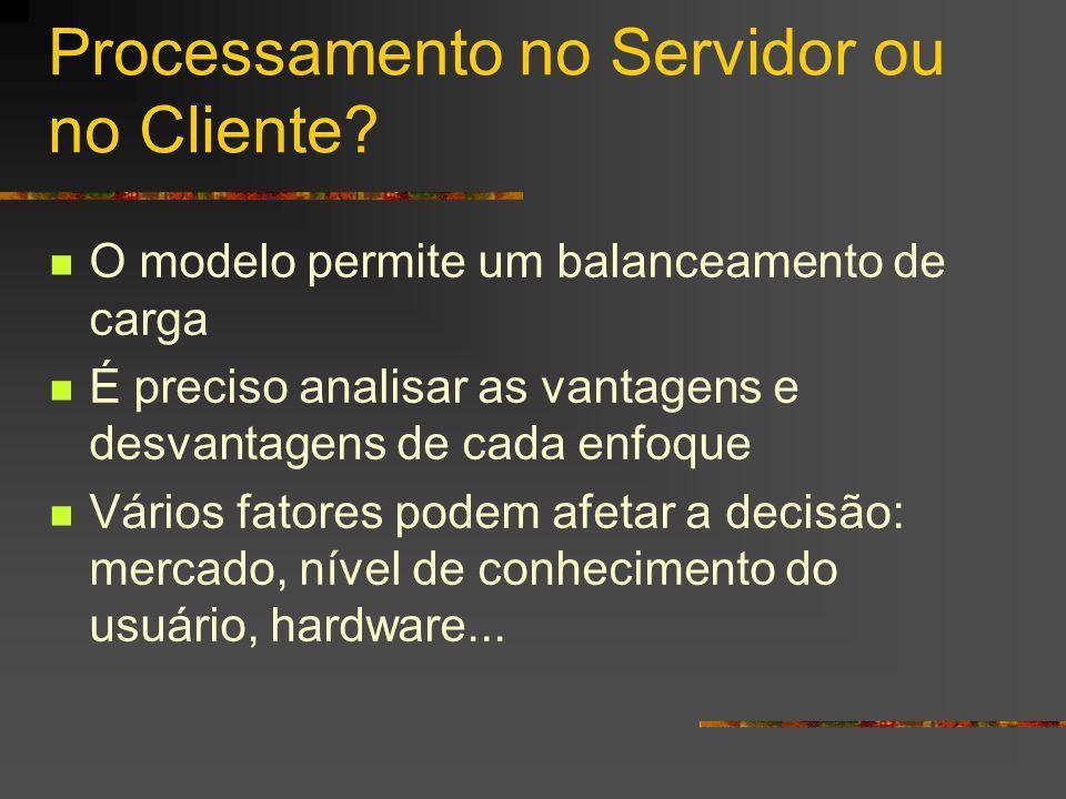 Processamento no Servidor ou no Cliente? O modelo permite um balanceamento de carga É preciso analisar as vantagens e desvantagens de cada enfoque Vár