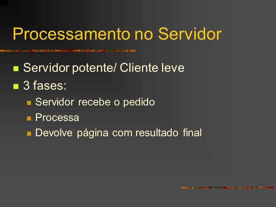 Processamento no Servidor Servidor potente/ Cliente leve 3 fases: Servidor recebe o pedido Processa Devolve página com resultado final