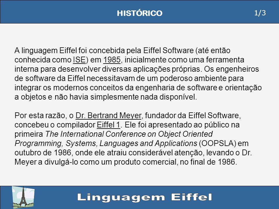 HISTÓRICO A linguagem Eiffel foi concebida pela Eiffel Software (até então conhecida como ISE) em 1985, inicialmente como uma ferramenta interna para desenvolver diversas aplicações próprias.