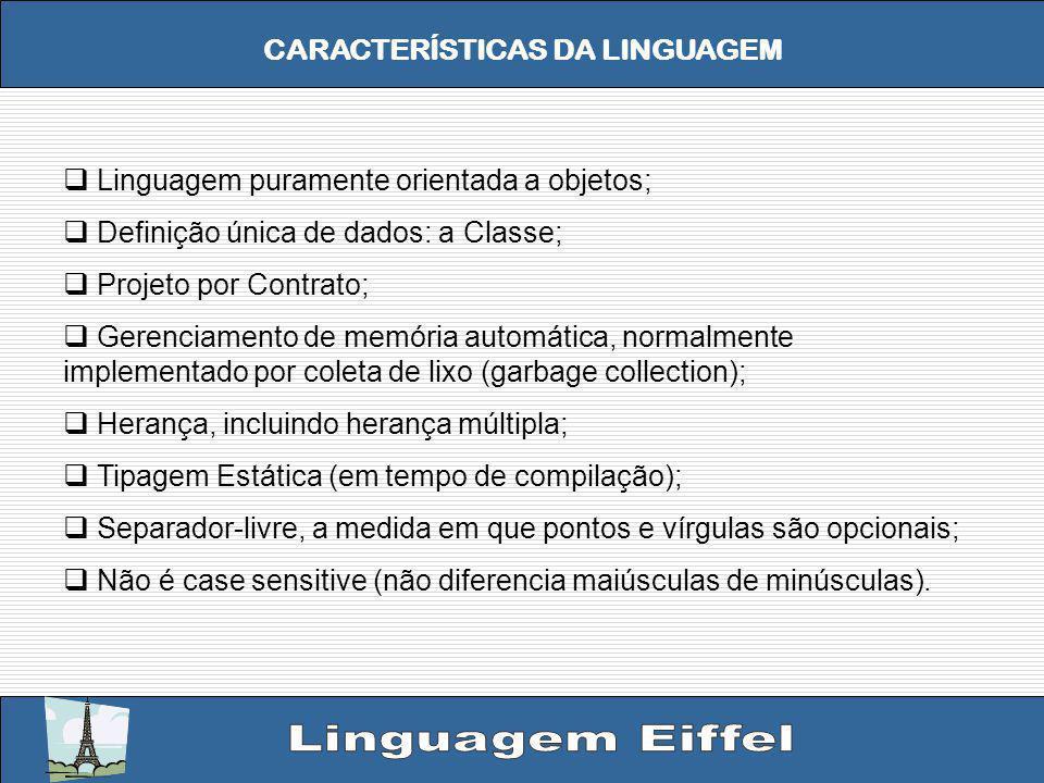 CARACTERÍSTICAS DA LINGUAGEM Linguagem puramente orientada a objetos; Definição única de dados: a Classe; Projeto por Contrato; Gerenciamento de memória automática, normalmente implementado por coleta de lixo (garbage collection); Herança, incluindo herança múltipla; Tipagem Estática (em tempo de compilação); Separador-livre, a medida em que pontos e vírgulas são opcionais; Não é case sensitive (não diferencia maiúsculas de minúsculas).