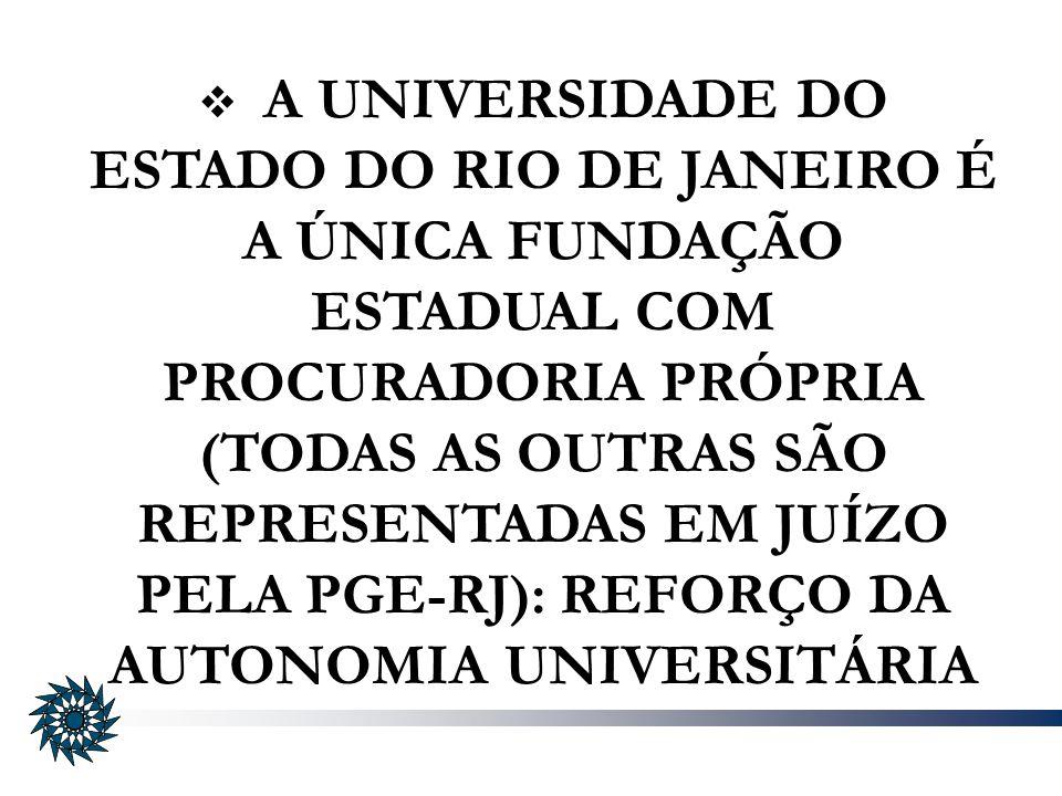 A UNIVERSIDADE DO ESTADO DO RIO DE JANEIRO É A ÚNICA FUNDAÇÃO ESTADUAL COM PROCURADORIA PRÓPRIA (TODAS AS OUTRAS SÃO REPRESENTADAS EM JUÍZO PELA PGE-R