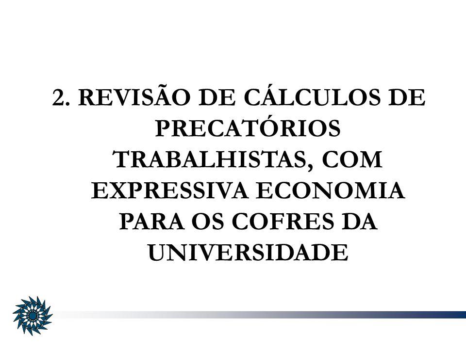 2. REVISÃO DE CÁLCULOS DE PRECATÓRIOS TRABALHISTAS, COM EXPRESSIVA ECONOMIA PARA OS COFRES DA UNIVERSIDADE