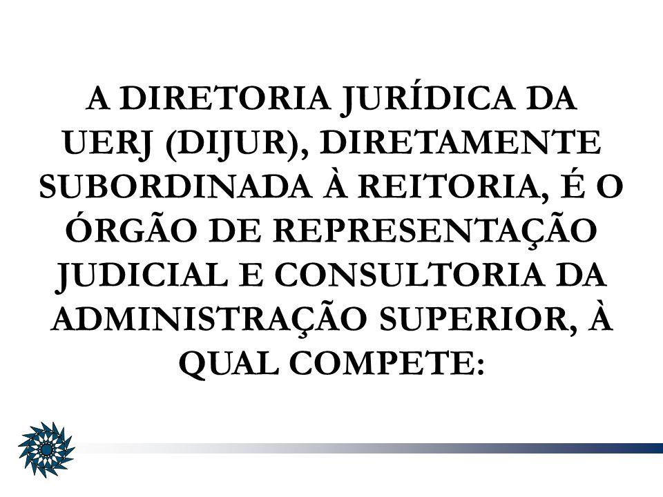 A DIRETORIA JURÍDICA DA UERJ (DIJUR), DIRETAMENTE SUBORDINADA À REITORIA, É O ÓRGÃO DE REPRESENTAÇÃO JUDICIAL E CONSULTORIA DA ADMINISTRAÇÃO SUPERIOR,
