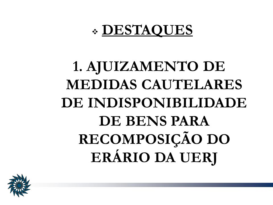DESTAQUES 1. AJUIZAMENTO DE MEDIDAS CAUTELARES DE INDISPONIBILIDADE DE BENS PARA RECOMPOSIÇÃO DO ERÁRIO DA UERJ