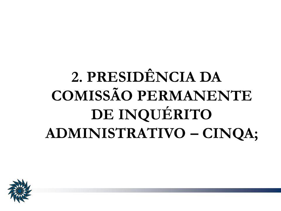 2. PRESIDÊNCIA DA COMISSÃO PERMANENTE DE INQUÉRITO ADMINISTRATIVO – CINQA;