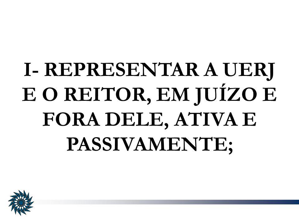 I- REPRESENTAR A UERJ E O REITOR, EM JUÍZO E FORA DELE, ATIVA E PASSIVAMENTE;