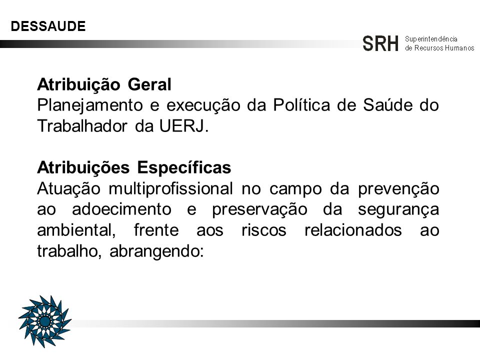 Atribuição Geral Planejamento e execução da Política de Saúde do Trabalhador da UERJ. Atribuições Específicas Atuação multiprofissional no campo da pr