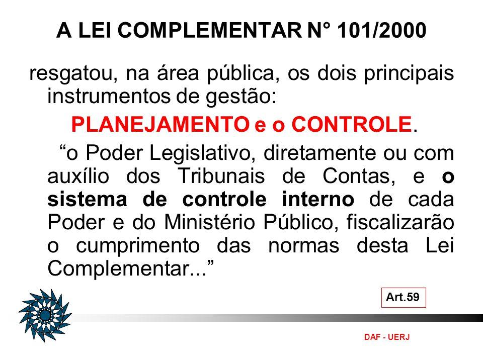 DAF - UERJ A LEI COMPLEMENTAR N° 101/2000 Art.59 resgatou, na área pública, os dois principais instrumentos de gestão: PLANEJAMENTO e o CONTROLE. o Po