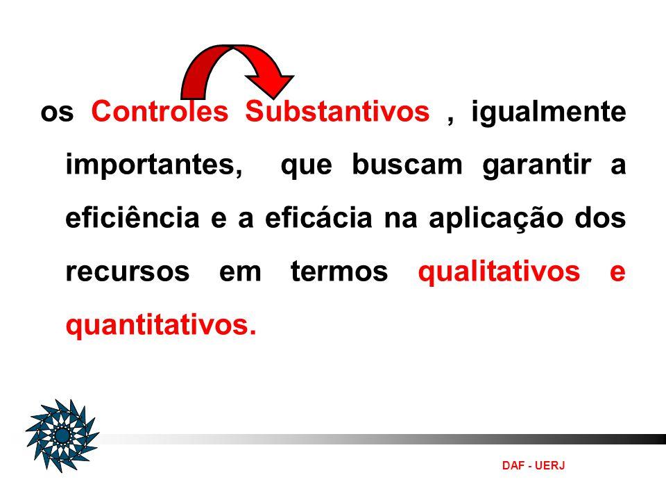 DAF - UERJ os Controles Substantivos, igualmente importantes, que buscam garantir a eficiência e a eficácia na aplicação dos recursos em termos qualit