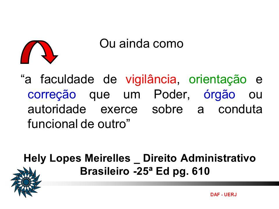 DAF - UERJ Ou ainda como a faculdade de vigilância, orientação e correção que um Poder, órgão ou autoridade exerce sobre a conduta funcional de outro