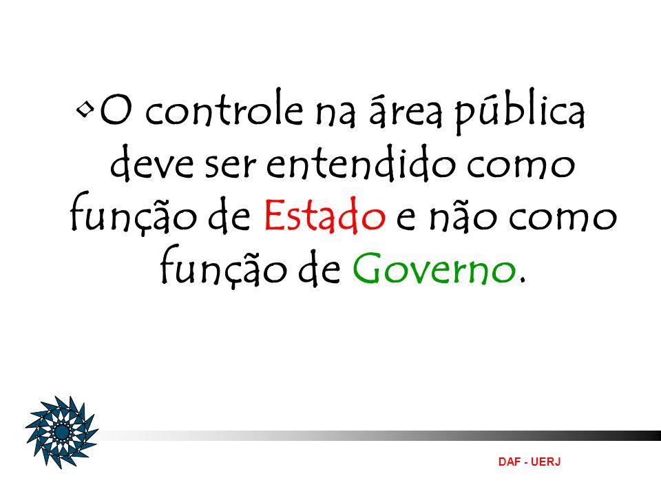 DAF - UERJ O controle na área pública deve ser entendido como função de Estado e não como função de Governo.
