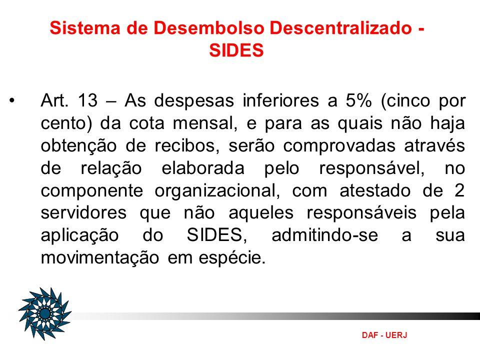 DAF - UERJ Sistema de Desembolso Descentralizado - SIDES Art. 13 – As despesas inferiores a 5% (cinco por cento) da cota mensal, e para as quais não h