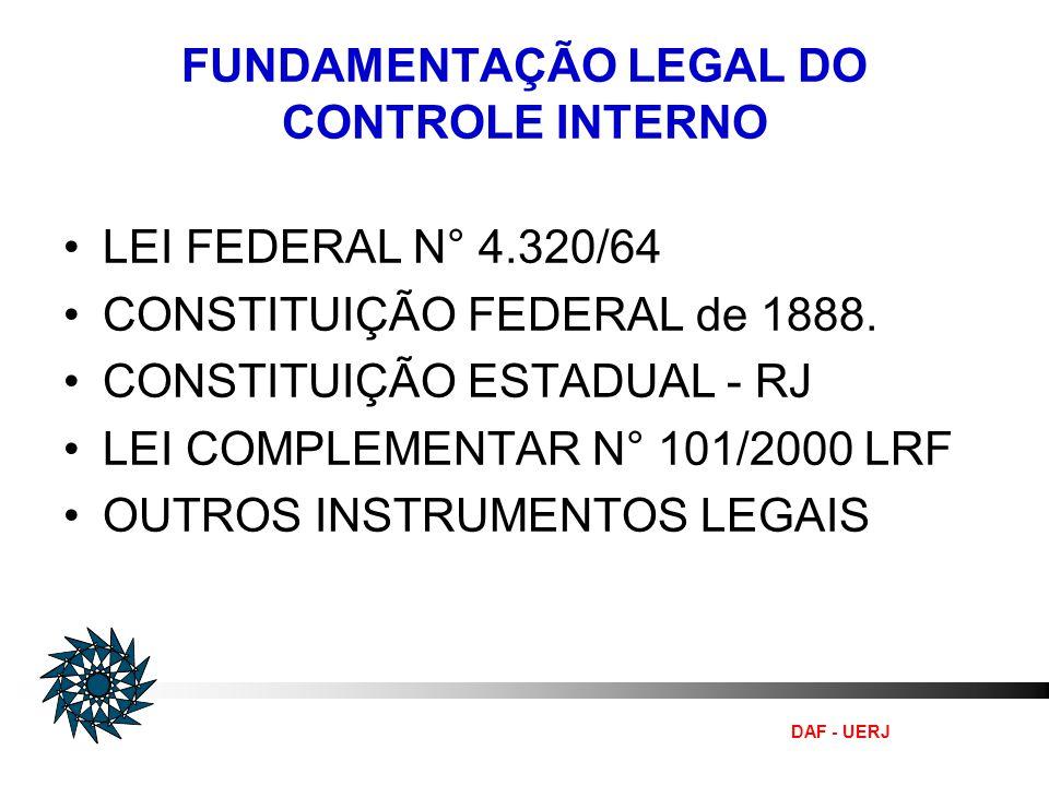 DAF - UERJ FUNDAMENTAÇÃO LEGAL DO CONTROLE INTERNO LEI FEDERAL N° 4.320/64 CONSTITUIÇÃO FEDERAL de 1888. CONSTITUIÇÃO ESTADUAL - RJ LEI COMPLEMENTAR N