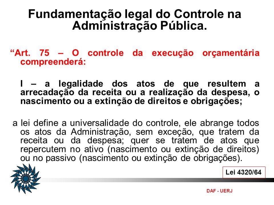 DAF - UERJ Lei 4320/64 Fundamentação legal do Controle na Administração Pública. Art. 75 – O controle da execução orçamentária compreenderá: I – a leg