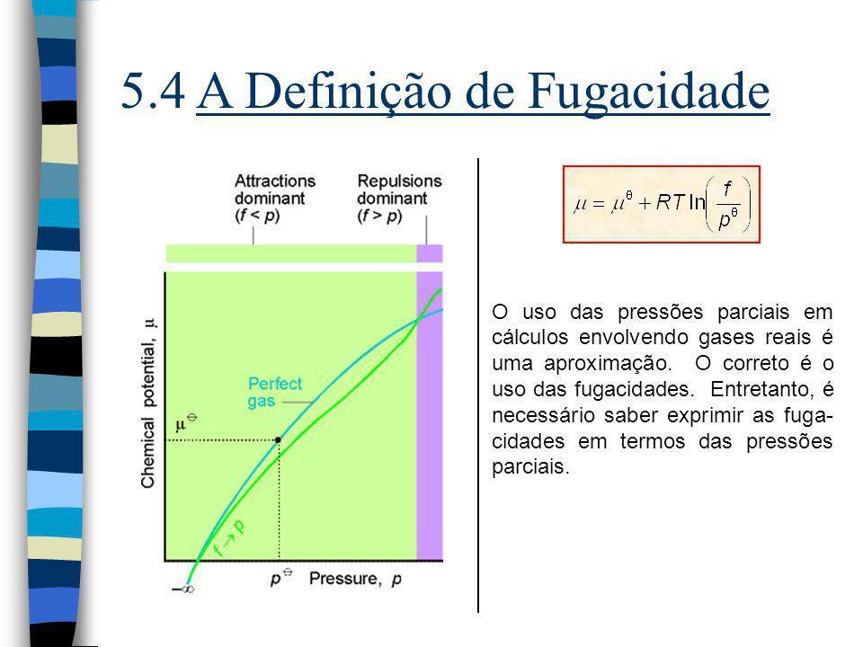 5.4 A Definição de Fugacidade O uso das pressões parciais em cálculos envolvendo gases reais é uma aproximação. O correto é o uso das fugacidades. Ent