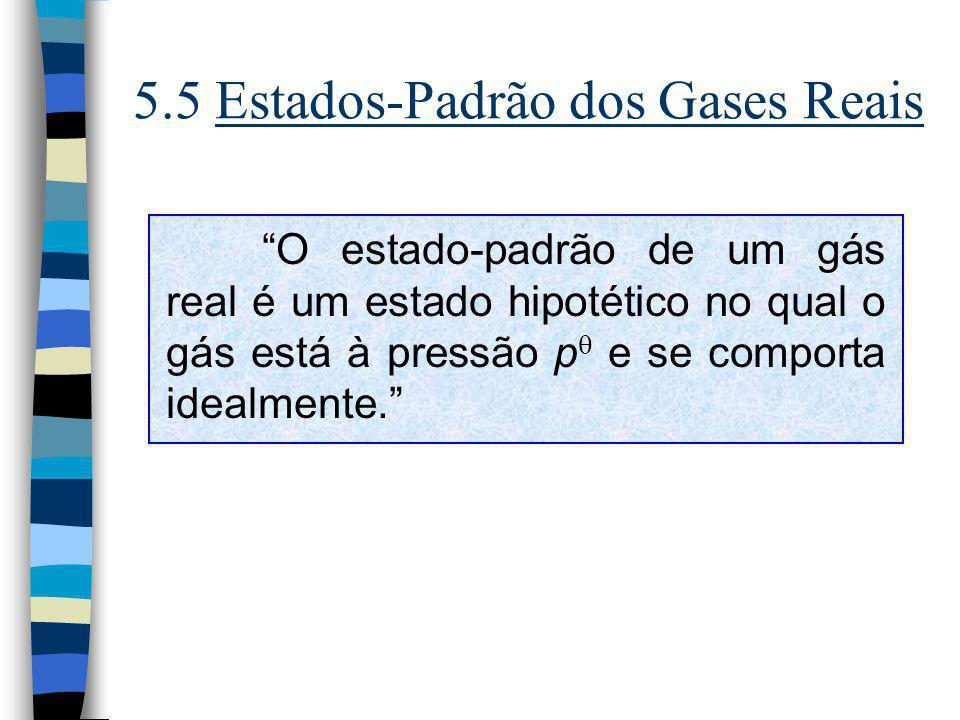 5.5 Estados-Padrão dos Gases Reais O estado-padrão de um gás real é um estado hipotético no qual o gás está à pressão p e se comporta idealmente.