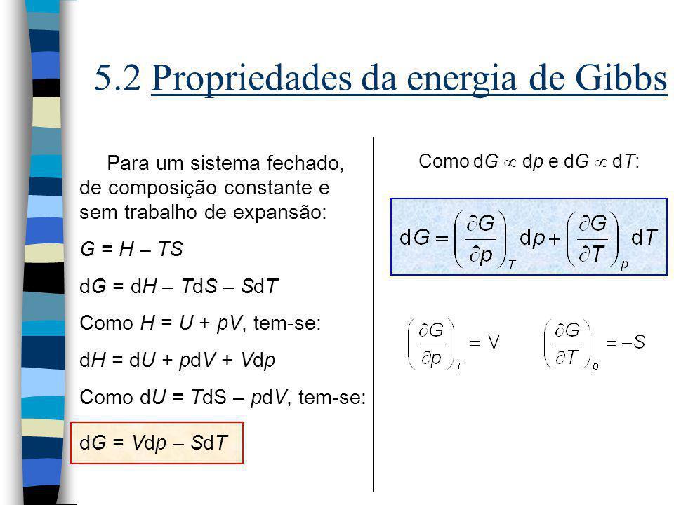 5.2 Propriedades da energia de Gibbs Para um sistema fechado, de composição constante e sem trabalho de expansão: G = H – TS dG = dH – TdS – SdT Como