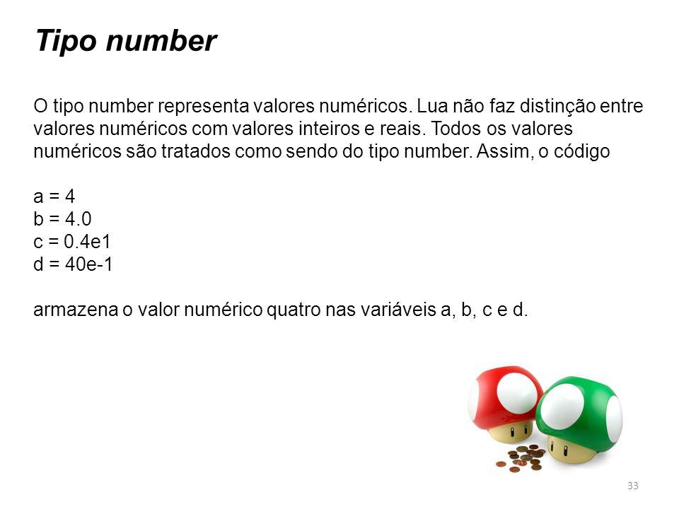 Tipo number O tipo number representa valores numéricos. Lua não faz distinção entre valores numéricos com valores inteiros e reais. Todos os valores n