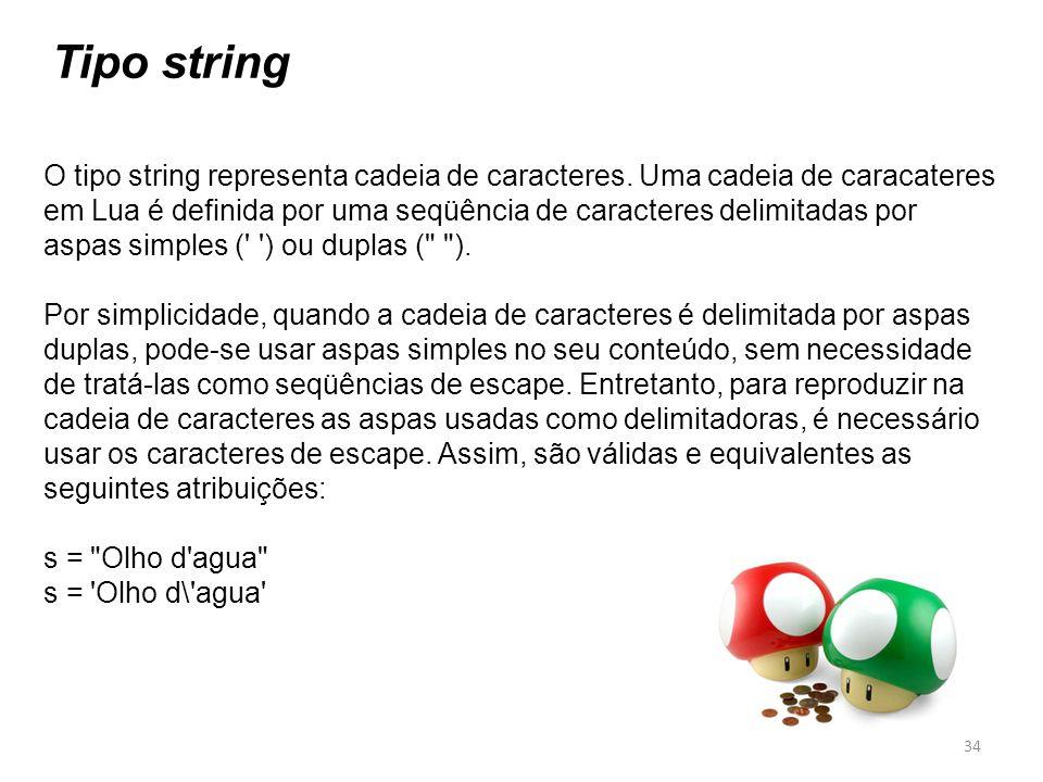 Tipo string O tipo string representa cadeia de caracteres. Uma cadeia de caracateres em Lua é definida por uma seqüência de caracteres delimitadas por