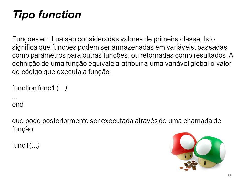 Tipo function Funções em Lua são consideradas valores de primeira classe. Isto significa que funções podem ser armazenadas em variáveis, passadas como