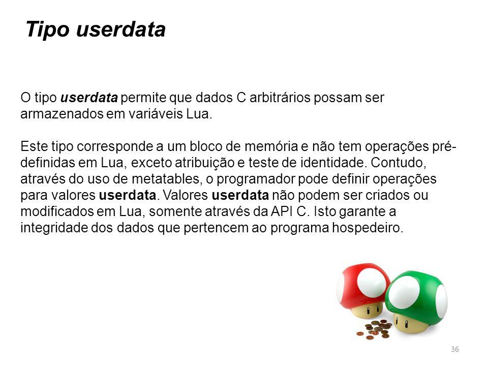 Tipo userdata O tipo userdata permite que dados C arbitrários possam ser armazenados em variáveis Lua. Este tipo corresponde a um bloco de memória e n