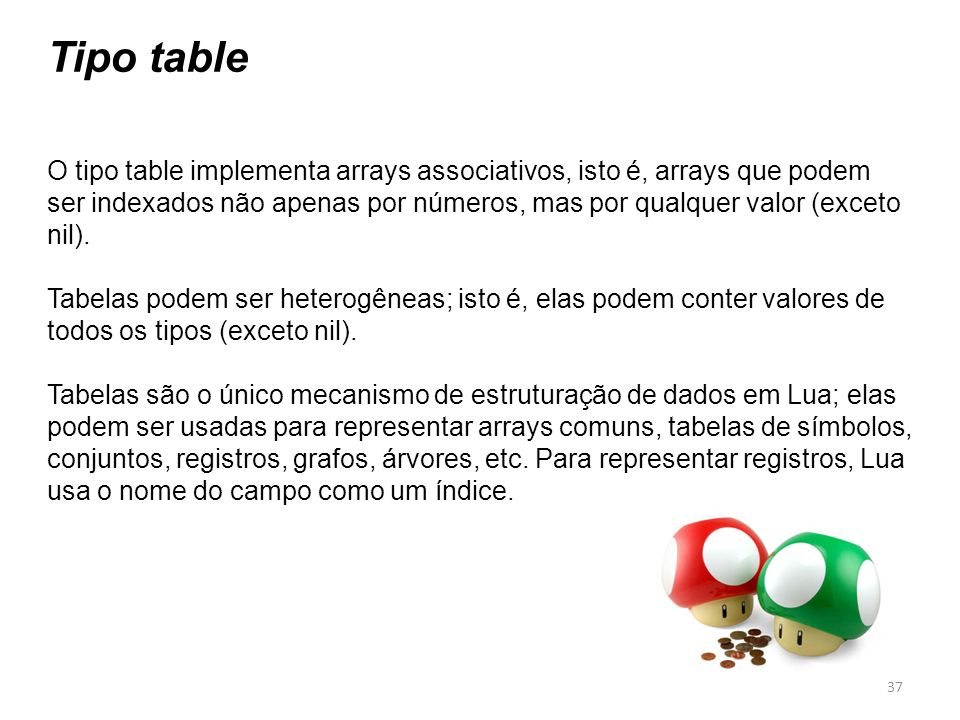 Tipo table O tipo table implementa arrays associativos, isto é, arrays que podem ser indexados não apenas por números, mas por qualquer valor (exceto nil).