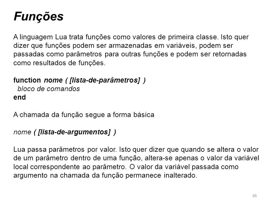 46 Funções A linguagem Lua trata funções como valores de primeira classe.