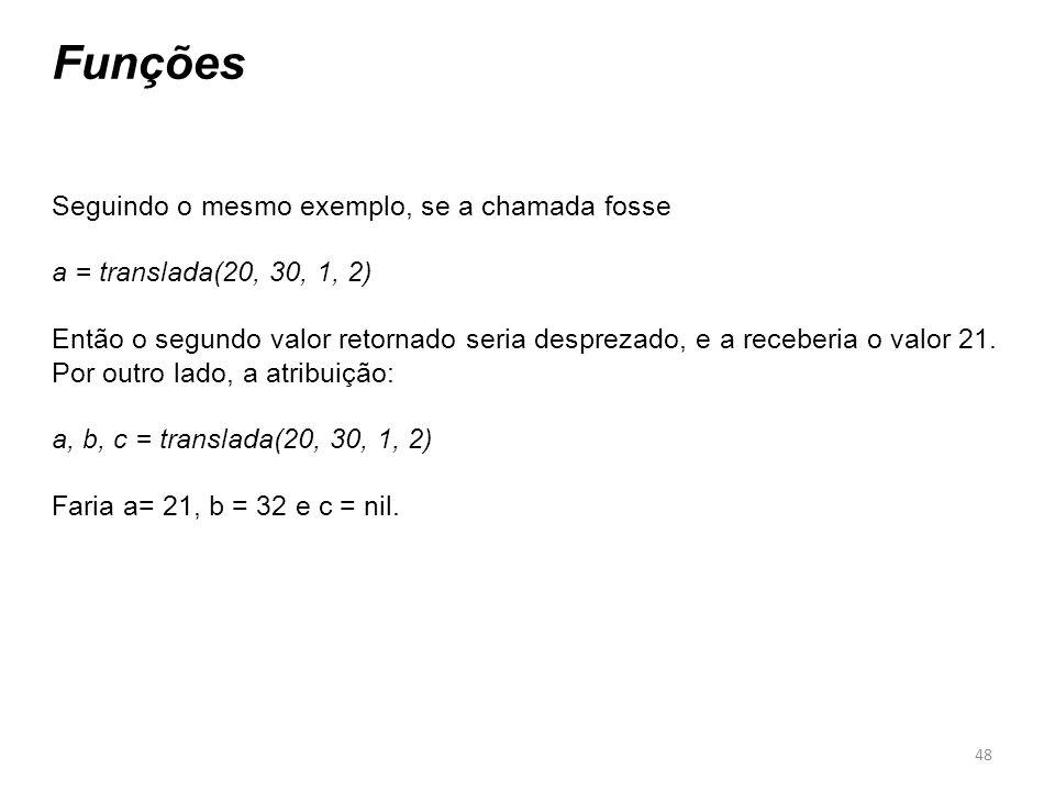 48 Funções Seguindo o mesmo exemplo, se a chamada fosse a = translada(20, 30, 1, 2) Então o segundo valor retornado seria desprezado, e a receberia o valor 21.