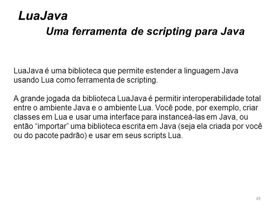 49 LuaJava Uma ferramenta de scripting para Java LuaJava é uma biblioteca que permite estender a linguagem Java usando Lua como ferramenta de scriptin