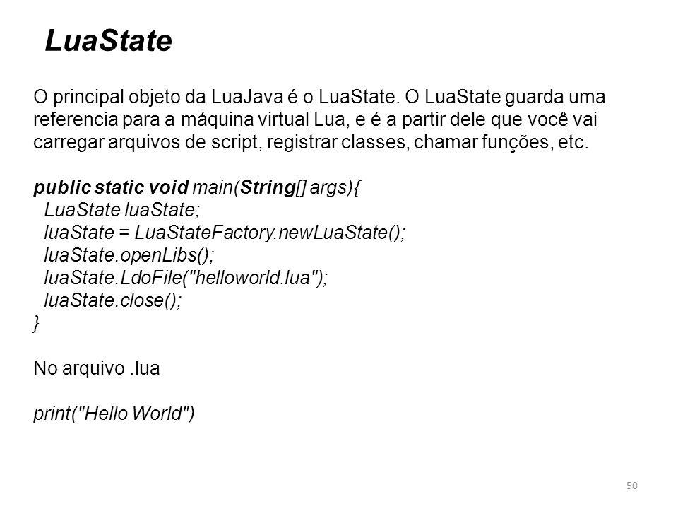 50 LuaState O principal objeto da LuaJava é o LuaState. O LuaState guarda uma referencia para a máquina virtual Lua, e é a partir dele que você vai ca
