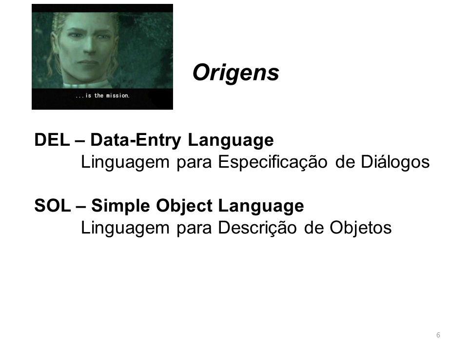 DEL – Data-Entry Language Linguagem para Especificação de Diálogos SOL – Simple Object Language Linguagem para Descrição de Objetos Origens 6