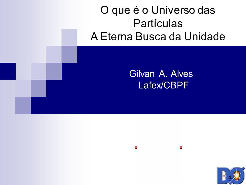 1 Gilvan A. Alves Lafex/CBPF O que é o Universo das Partículas A Eterna Busca da Unidade