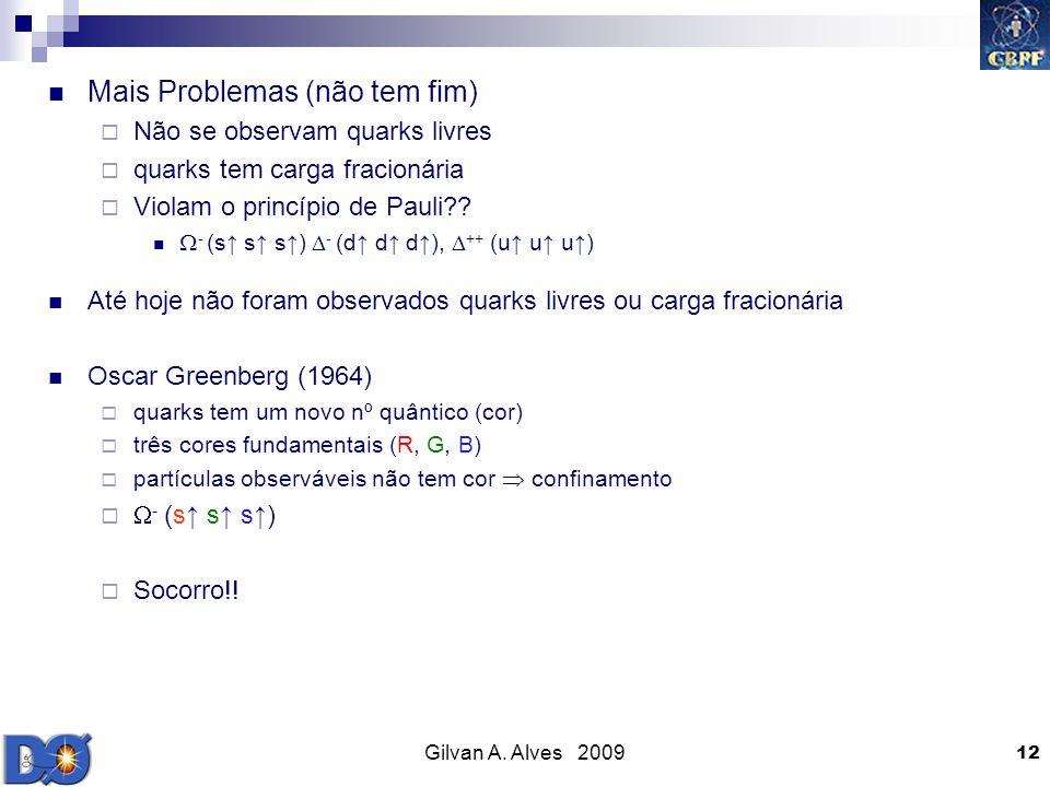 Gilvan A. Alves 2009 12 Mais Problemas (não tem fim) Não se observam quarks livres quarks tem carga fracionária Violam o princípio de Pauli?? - (s s s