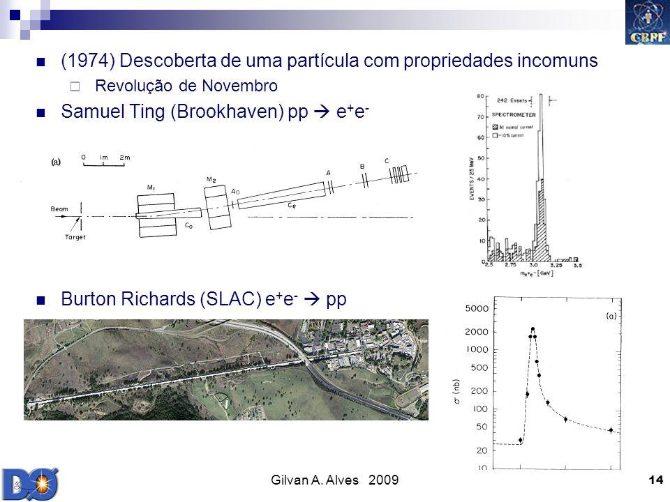 Gilvan A. Alves 2009 14 (1974) Descoberta de uma partícula com propriedades incomuns Revolução de Novembro Samuel Ting (Brookhaven) pp e + e - Burton