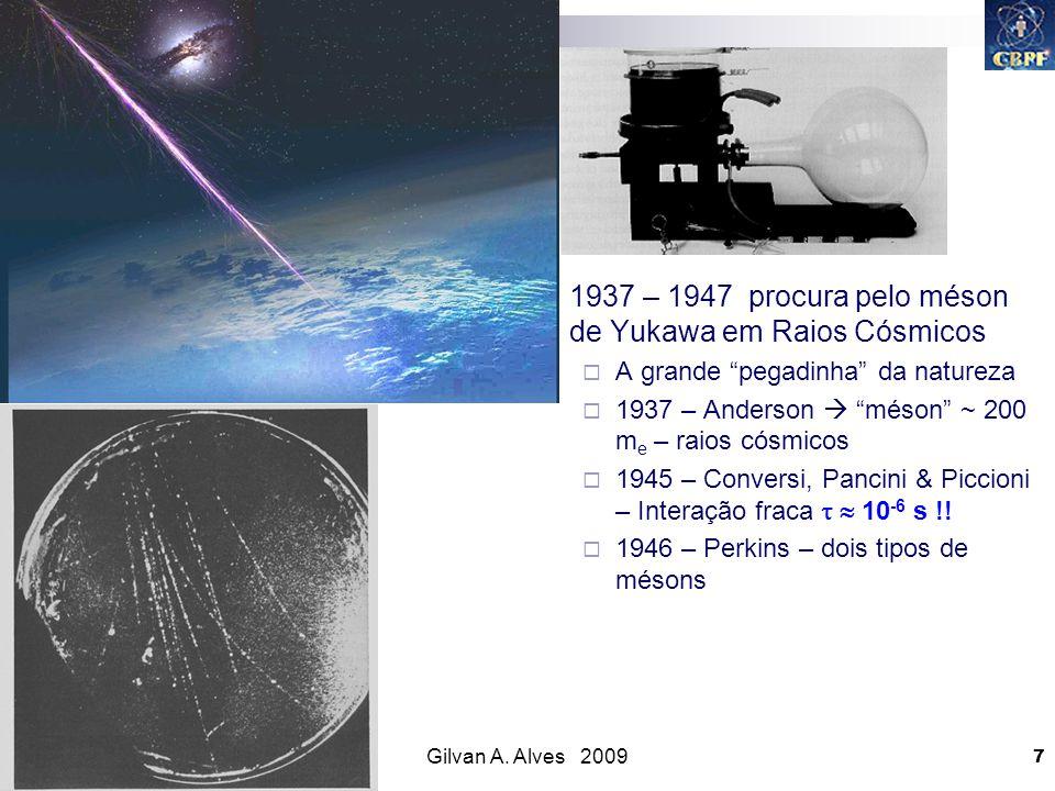 Gilvan A. Alves 2009 7 1937 – 1947 procura pelo méson de Yukawa em Raios Cósmicos A grande pegadinha da natureza 1937 – Anderson méson ~ 200 m e – rai