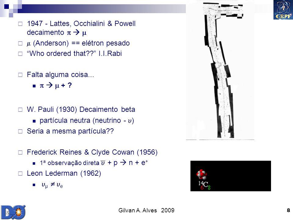 Gilvan A. Alves 2009 8 1947 - Lattes, Occhialini & Powell decaimento (Anderson) == elétron pesado Who ordered that?? I.I.Rabi Falta alguma coisa... +