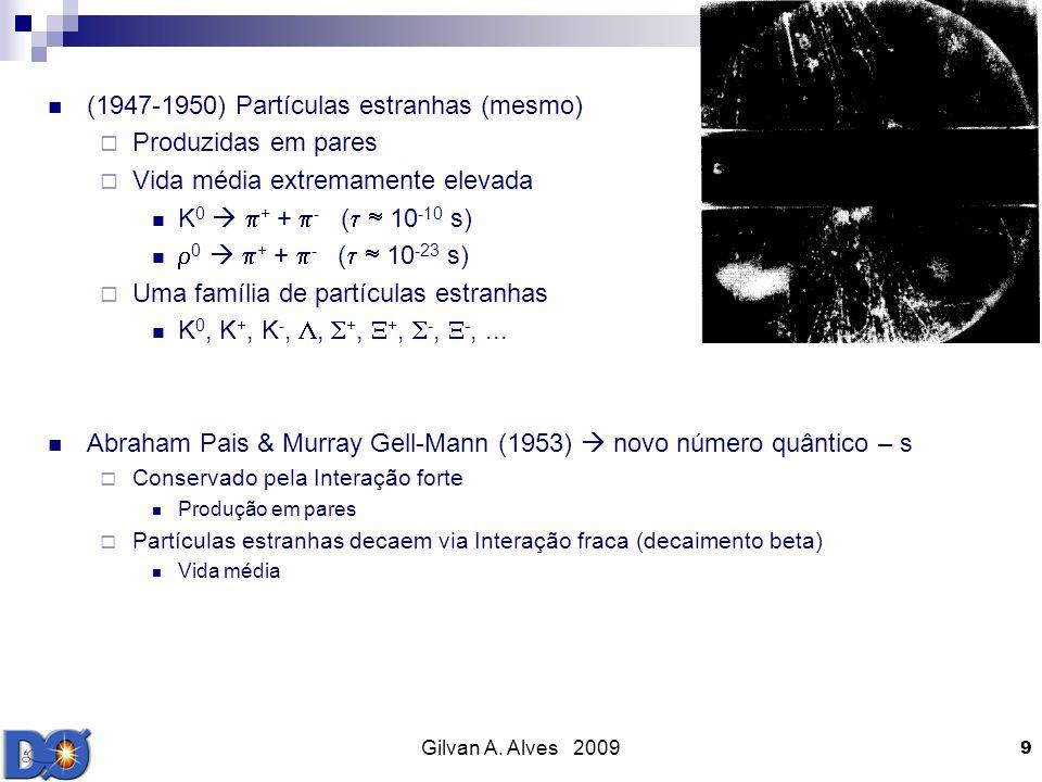 Gilvan A. Alves 2009 9 (1947-1950) Partículas estranhas (mesmo) Produzidas em pares Vida média extremamente elevada K 0 + + - ( 10 -10 s) 0 + + - ( 10