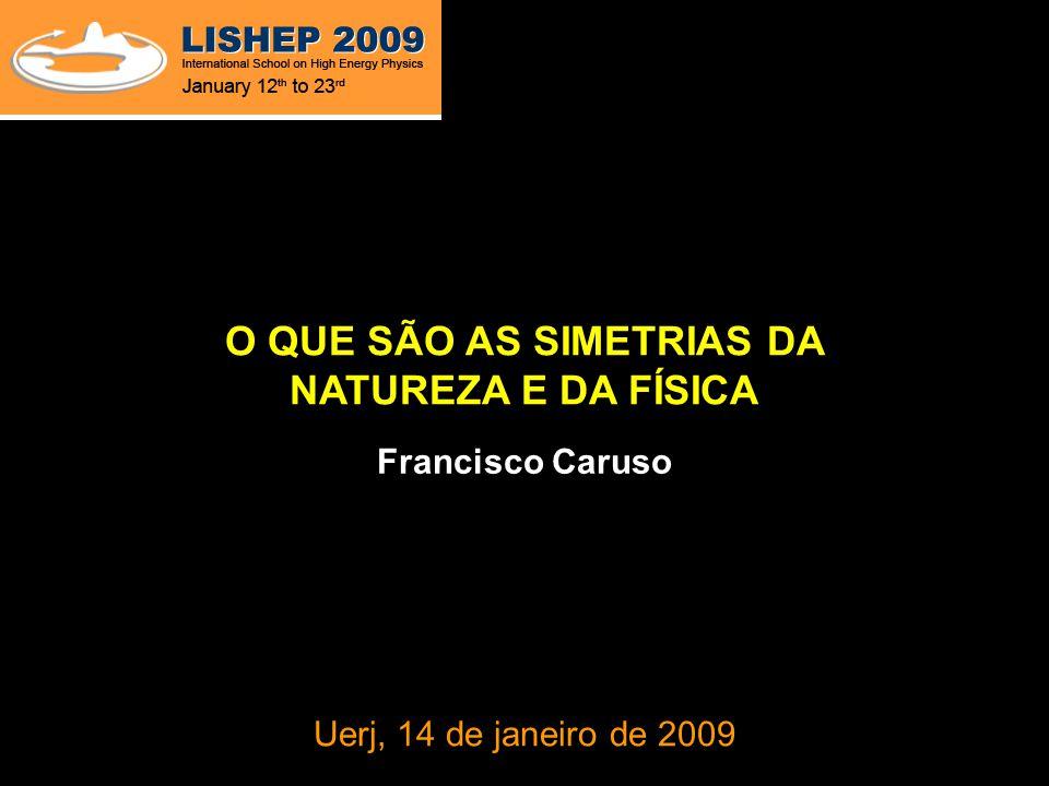 O QUE SÃO AS SIMETRIAS DA NATUREZA E DA FÍSICA Francisco Caruso Uerj, 14 de janeiro de 2009