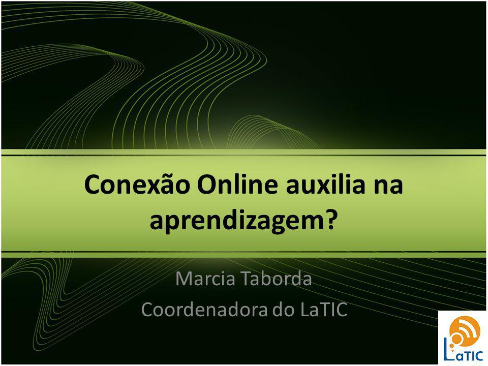 Conexão Online auxilia na aprendizagem? Marcia Taborda Coordenadora do LaTIC