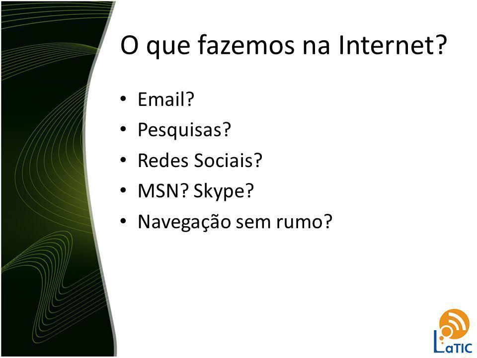 O que fazemos na Internet? Email? Pesquisas? Redes Sociais? MSN? Skype? Navegação sem rumo?