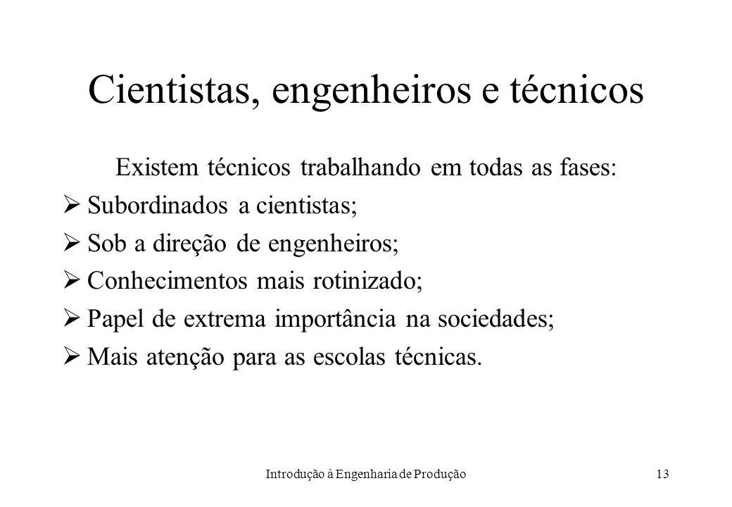 Introdução à Engenharia de Produção13 Cientistas, engenheiros e técnicos Existem técnicos trabalhando em todas as fases: Subordinados a cientistas; So